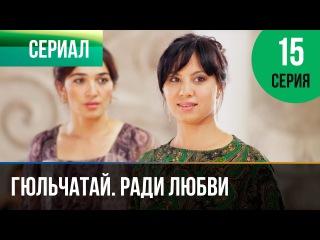 Гюльчатай. Ради любви 15 серия (2014) HD 1080p