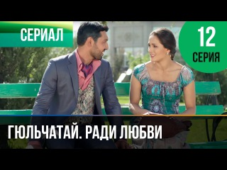 Гюльчатай. Ради любви 12 серия (2014) HD 1080p