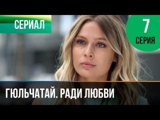 Гюльчатай. Ради любви 7 серия (2014) HD 1080p