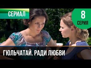 Гюльчатай. Ради любви 8 серия (2014) HD 1080p