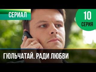 Гюльчатай. Ради любви 10 серия (2014) HD 1080p