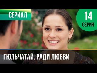 Гюльчатай. Ради любви 14 серия (2014) HD 1080p