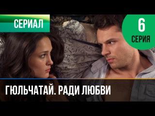 Гюльчатай. Ради любви 6 серия (2014) HD 1080p