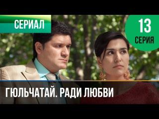Гюльчатай. Ради любви 13 серия (2014) HD 1080p