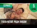 Гюльчатай. Ради любви 5 серия - Мелодрама Фильмы и сериалы - Русские мелодрамы