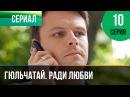 Гюльчатай. Ради любви 10 серия - Мелодрама Фильмы и сериалы - Русские мелодрамы