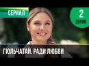 Гюльчатай. Ради любви 2 серия - Мелодрама Фильмы и сериалы - Русские мелодрамы
