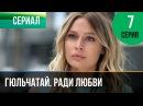 Гюльчатай. Ради любви 7 серия - Мелодрама Фильмы и сериалы - Русские мелодрамы