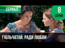 Гюльчатай. Ради любви 8 серия - Мелодрама Фильмы и сериалы - Русские мелодрамы