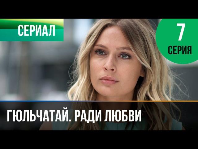 ▶️ Гюльчатай. Ради любви 7 серия - Мелодрама | Фильмы и сериалы - Русские мелодрамы