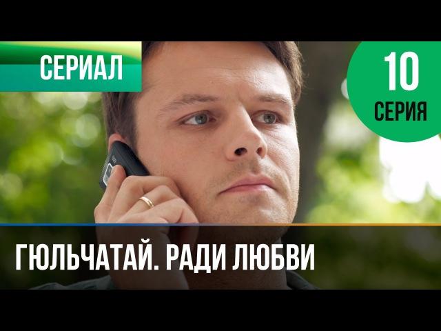 ▶️ Гюльчатай. Ради любви 10 серия - Мелодрама | Фильмы и сериалы - Русские мелодрамы