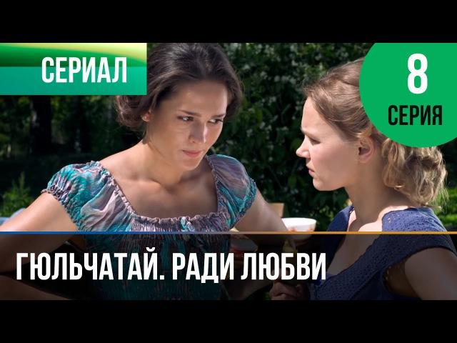 ▶️ Гюльчатай. Ради любви 8 серия - Мелодрама | Фильмы и сериалы - Русские мелодрамы