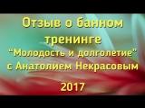 """Отзыв о банном тренинге  """"Молодость и долголетие"""" с Анатолием Некрасовым 2017"""
