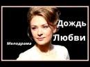 МЕЛОДРАМА ЭТОГО ГОДА Дождь Любви Российский фильм 2017 Русское кино новинка