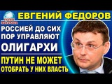 Евгений Федоров Путину так и не удалось отстранить от власти олигархов, правят  ...