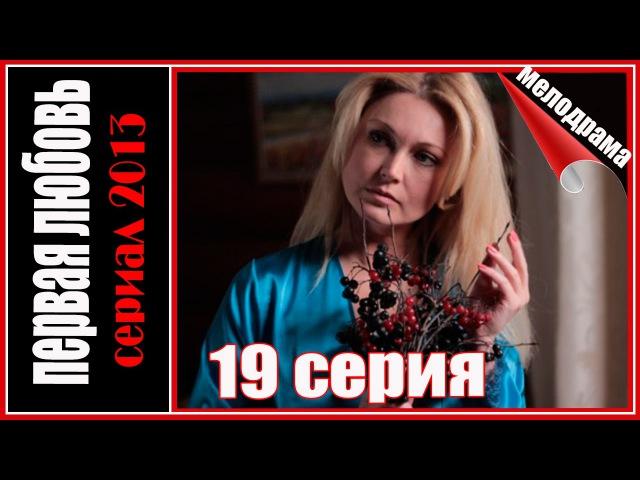 Первая любовь 19 серия. Мелодрама сериал 2013
