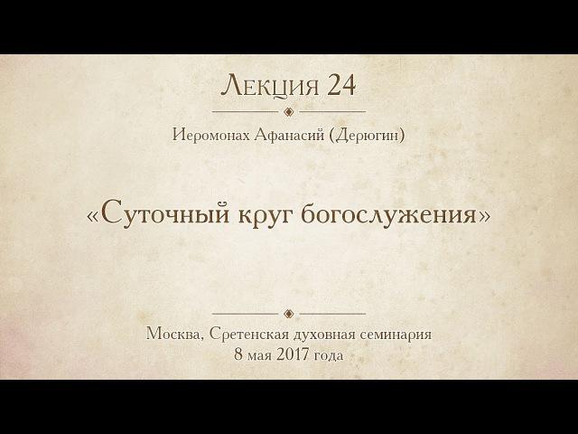 Лекция 24. Иеромонах Афанасий (Дерюгин). Суточный круг богослужения