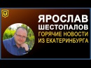 Ярослав Шестопалов Горячие новости из Екатеринбурга 23 09 17
