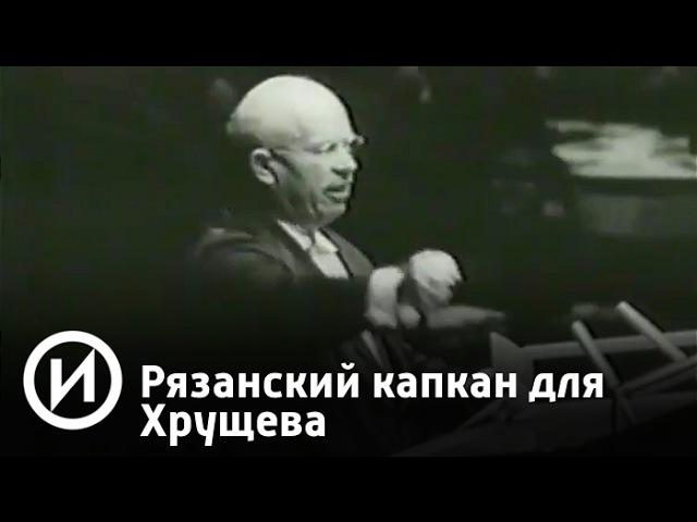 Рязанский капкан для Хрущева Телеканал История