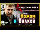 Следствие вели с Леоидом Каневским 12.08.2017 Ножом и Вилкой