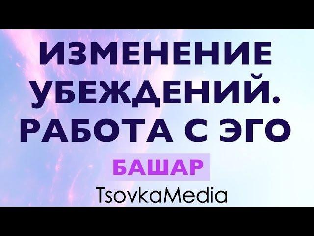 ИЗМЕНЕНИЕ УБЕЖДЕНИЙ. РАБОТА С ЭГО ~ БАШАР (ДЭРРИЛ АНКА) | TsovkaMedia
