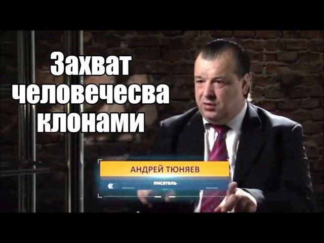 Захват человечества клонами. Андрей Тюняев