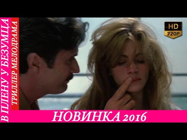 Фильм для взрослых В ПЛЕНУ У БЕЗУМЦА 18 2016 HD 1080 Триллер мелодрама