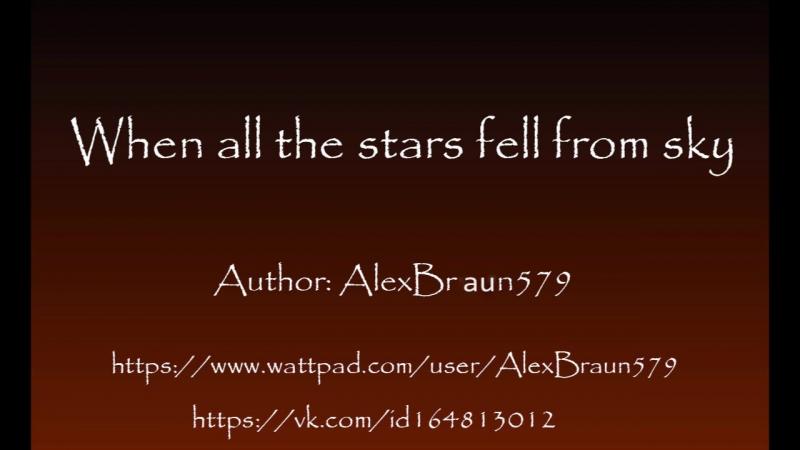 Когда Все Звезды Рухнули С Небес | When All The Stars Fell From Sky | AlexBraun579