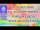 Путешествие по тонким мирам Города Света Храм Вознесения Видео ответ ЛАВИААНА