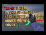 ТОП-10 РЕАКЦИЙ РУССКИХ СТРИМЕРОВ НА ВЫПАДЕНИЕ ТОПОВЫХ НОЖЕЙ В CS:GO #2