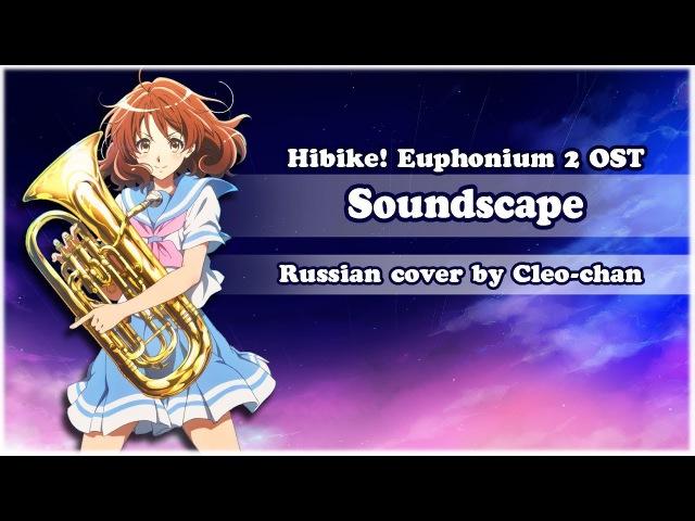 【Cleo-chan】Soundscape (Hibike! Euphonium 2 RUS OP) [HBD, Melody Note!]