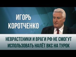 Игорь Коротченко. Неврастеники и враги РФ не смогут использовать налёт ВКС на т ...
