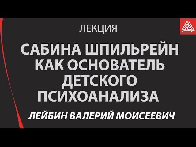 Сабина Шпильрейн как основатель детского психоанализа Лейбин Валерий Моисеевич