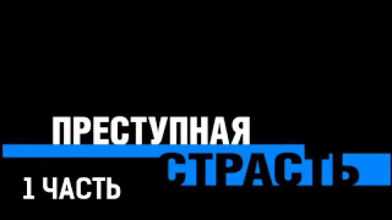 Преступная страсть 1 часть Криминальный детектив 2008 @ Русские сериалы