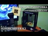 Лазерная гравировка в компактном корпусе и за скромную цену  SUPERCARVER K2