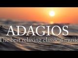 Adagios Best Relaxing Classical Music