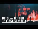 Detsl aka Le Truk - Atlantida Club (Live)
