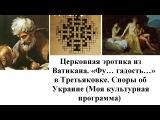 Церковная эротика из Ватикана, «фу… гадость…» в Третьяковке. Споры об Украине