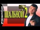 ШАЛЬНОЙ 2 Боевик русский 2017 фильм новика комедия
