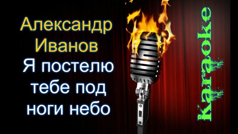 А. Иванов - Я постелю тебе под ноги небо ( караоке )
