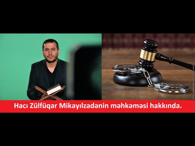 Hacı Zülfüqar Mikayılzadənin məhkəməsi hakkında