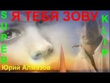 Я ТЕБЯ ЗОВУ Исп  Юрий Алмазов КЛИПЫ 2017