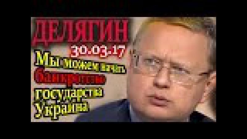 Делягин. Мы можем начать банкротство государства Украина 30.03.17