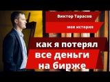 Виктор Тарасов. МОЯ ИСТОРИЯ. Как я потерял деньги на рынке