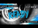 Lucky Charmes Ready ft Da Professor OUT NOW