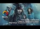Что не так с фильмом «Пираты Карибского моря Мертвецы не рассказывают сказки»