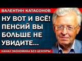 Валентин Катасонов - Вот и всё! Пенсий вы больше не увидите...