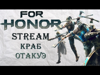 For Honor Stream - Краб Отакуэ ч.2