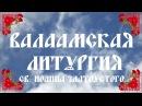 Валаамская Литургия св. Иоанна Златоустого. The Valaam Liturgy of Chrysostom