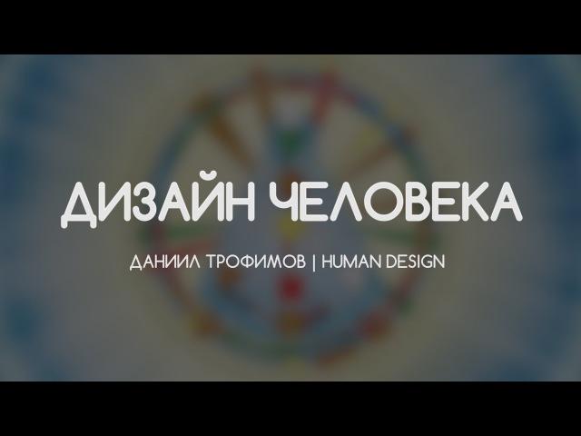 Дизайн Человека. Human Design. Генераторы, проекторы, манифесторы, рефлекторы. Даниил Трофимов